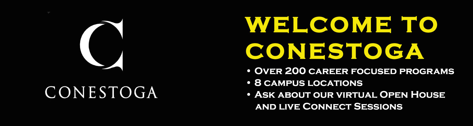 Welcome to Conestoga. Over 200 Career focused programs. 8 Campus Locations. Ask us about our virtual open house and live connect sessions.
