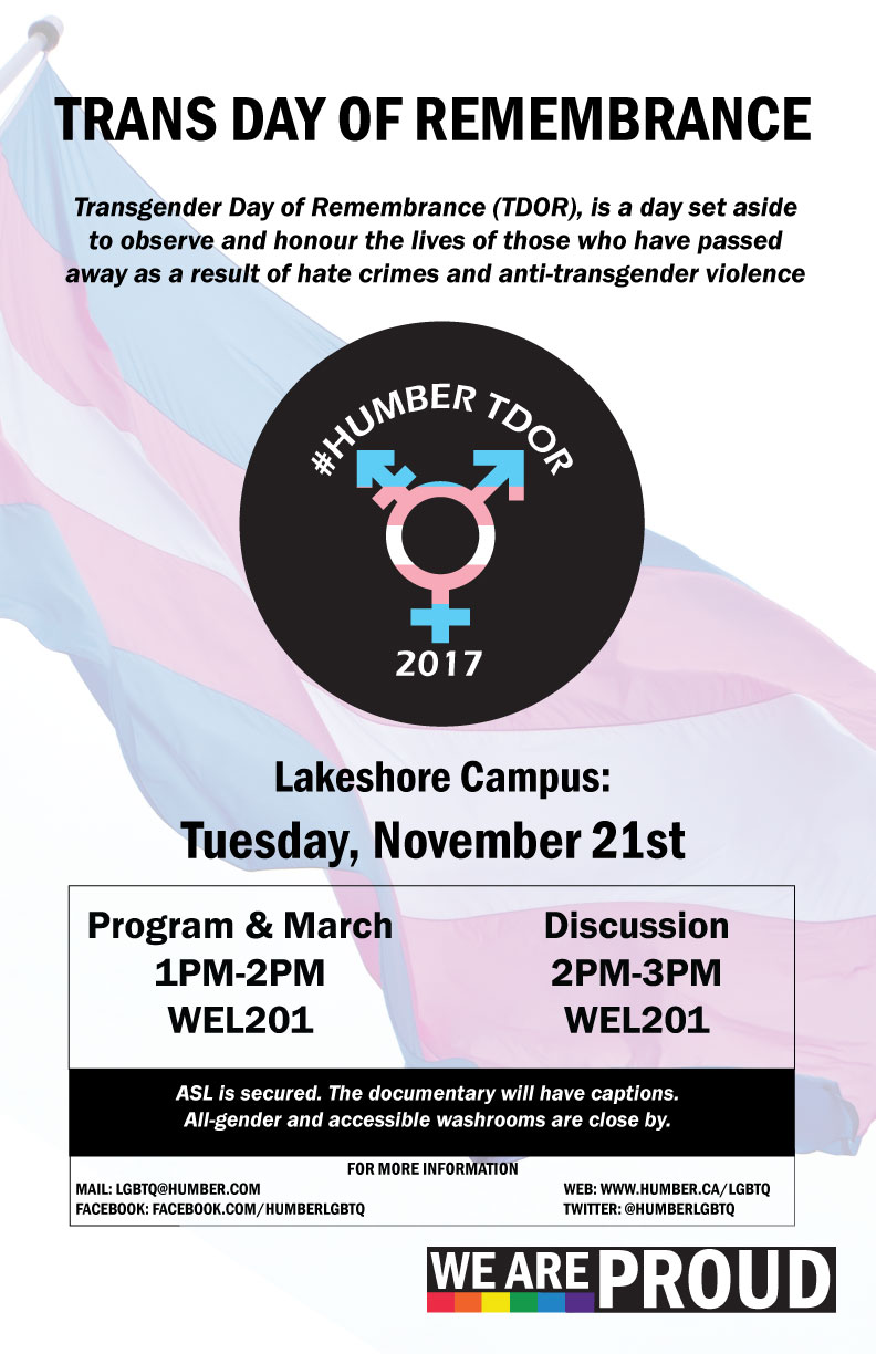 Trans Day of Remembrance. TDOR is a day set aside to observe and honour the lives of those who have passed as a result of anti-transgender violence. North campus: Monday November 20. Program from 12-1PM in E Concourse Discussion from 1-2PM in E140. All gender washrooms close by, the documentary will have captions.