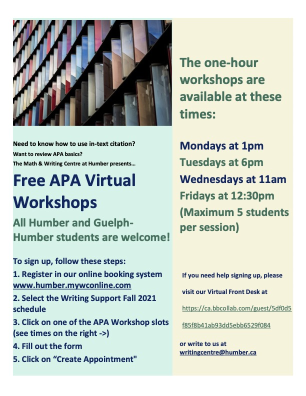 """Need to know how to use in-text citation?  Want to review APA basics?  The Math and Writing Centre presents  Free APA Virtual Workshops   All Humber and Guelph-Humber students are welcome!   To sign up, follow these steps:  1. Register in our online booking system www.humber.mywconline.com  2. Select the Writing Support Fall 2021 schedule  3. Click on one of the APA Workshop slots (see times on the right ->)  4. Fill out the form  5. Click on """"Create Appointment""""   The one-hour workshops are available at th"""