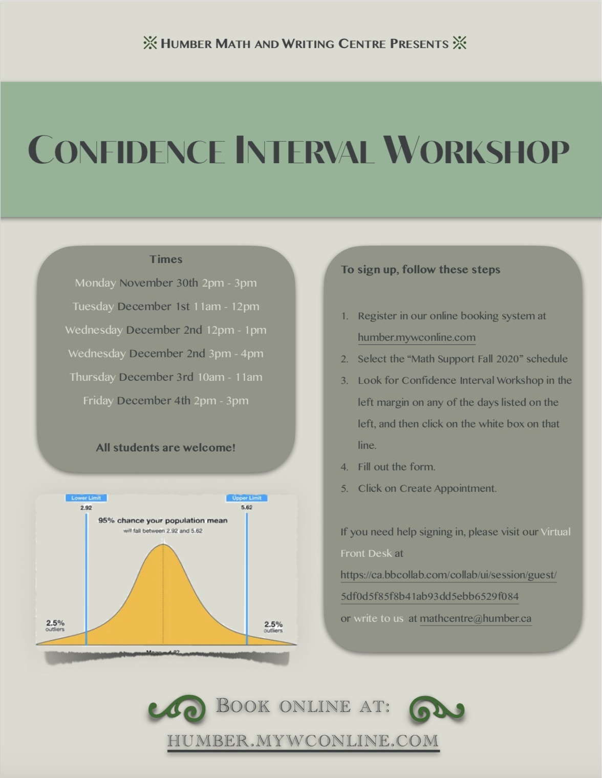 Confidence Interval Workshop Times: Monday November 30th 2pm – 3pm Tuesday December 1st 11am – 12pm Wednesday December 2nd 12pm – 1pm Wednesday December 2nd 3pm – 4pm Thursday December 3rd 10am – 11am Friday December 4th 2pm – 3pm  All students are welcome!  To sign up, register in our online booking system at https://humber.mywconline.com/. Email us mathcentre@humber.ca if you have any questions!